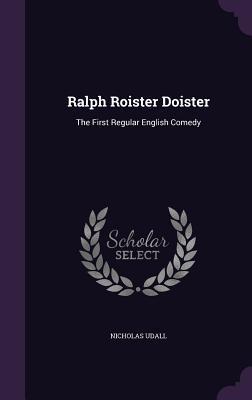 Ralph Roister Doister: The First Regular English Comedy Nicholas Udall