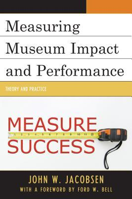 Measuring Museum Impact and Performance: Theory and Practice  by  John W Jacobsen