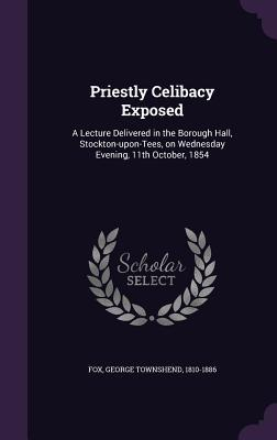 Priestly Celibacy Exposed: A Lecture Delivered in the Borough Hall, Stockton-Upon-Tees, on Wednesday Evening, 11th October, 1854  by  George Townshend Fox