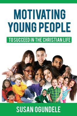 Motivating Young People: To Succeed in the Christian Life  by  Susan Ogundele