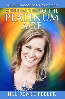 Stepping Into the Platinum Age: A Firm Foundation for Your Light Jill Renee Feeler