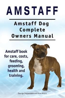 Amstaff. Amstaff Dog Complete Owners Manual. Amstaff Book for Care, Costs, Feeding, Grooming, Health and Training.  by  George Hoppendale