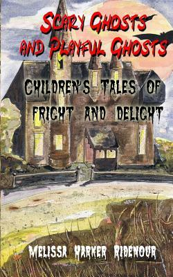 Scary Ghosts and Playful Ghosts: Childrens Tales of Fright and Delight Melissa Harker Ridenour