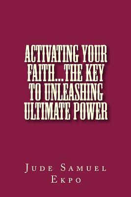 Activating Your Faith...the Key to Unleashing Ultimate Power  by  Jude Samuel Ekpo