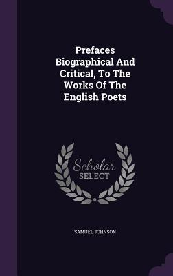 Prefaces Biographical and Critical, to the Works of the English Poets Samuel Johnson