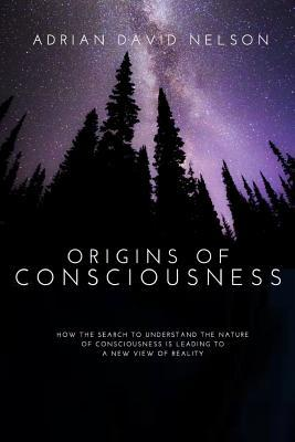 Origins of Consciousness: How the Search to Understand the Nature of Consciousness Is Leading to a New View of Reality Adrian David Nelson