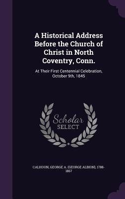 A Historical Address Before the Church of Christ in North Coventry, Conn.: At Their First Centennial Celebration, October 9th, 1845 George a 1788-1867 Calhoun