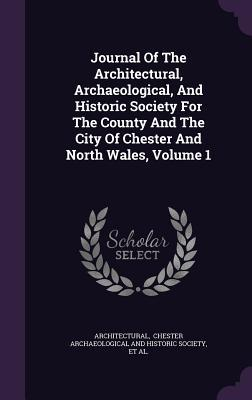 Journal of the Architectural, Archaeological, and Historic Society for the County and the City of Chester and North Wales, Volume 1  by  Archaeological