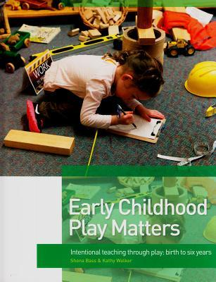 Early Childhood Play Matters: Intentional Teaching Through Play: Birth to Six Years  by  Kathy Walker