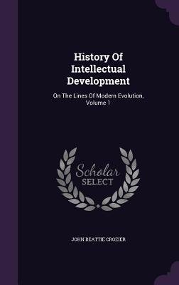 History of Intellectual Development: On the Lines of Modern Evolution, Volume 1  by  John Beattie Crozier