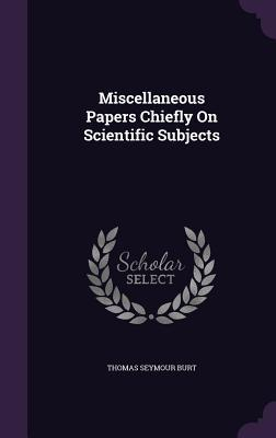 Miscellaneous Papers Chiefly on Scientific Subjects  by  Thomas Seymour Burt