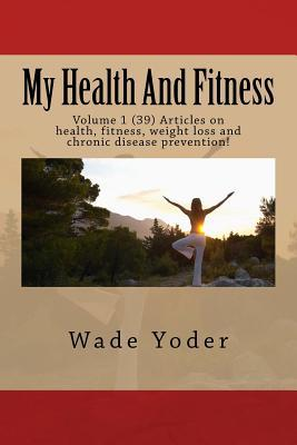 My Health and Fitness: Volume 1 (39) Articles on Health, Fitness, Weight Loss and Chronic Disease Prevention! Wade Yoder