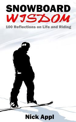 Snowboard Wisdom: 100 Reflections on Life and Riding Nick Appl