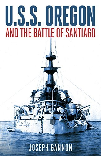 The U.S.S. Oregon and the Battle of Santiago: An Eye Witness Chronicle of the Famous Spanish-American Sea Battle  by  Joseph C. Gannon
