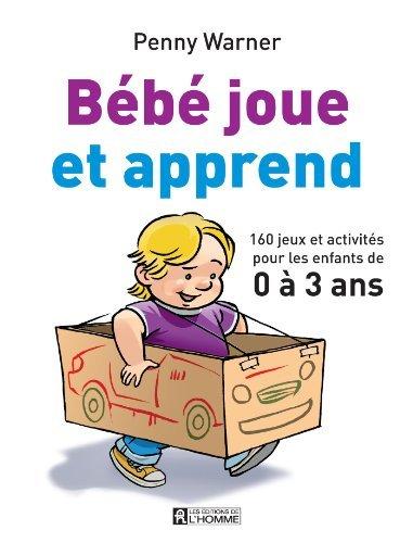 Bébé joue et apprend: 160 jeux et activités pour les enfants de 0 à 3 ans Penny Warner