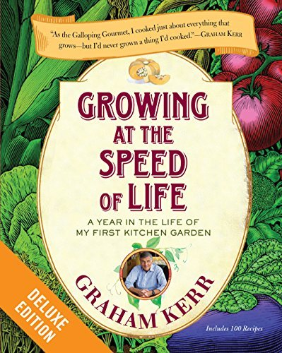 Growing at the Speed of Life Deluxe: A Year in the Life of My First Kitchen Garden  by  Graham Kerr