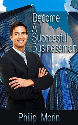 Business: Become A Successful Businessman Philip Morin