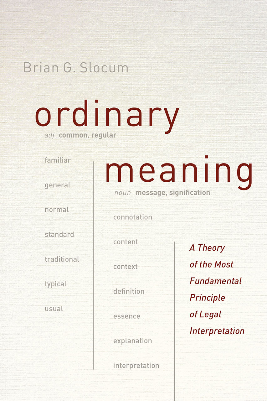 Ordinary Meaning: A Theory of the Most Fundamental Principle of Legal Interpretation  by  Brian G. Slocum