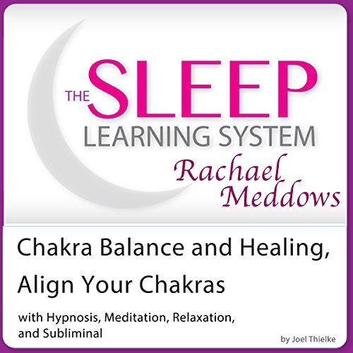 Chakra Balance and Healing, Align Your Chakras: Hypnosis, Meditation and Subliminal - The Sleep Learning System Featuring Rachael Meddows  by  Joel Thielke