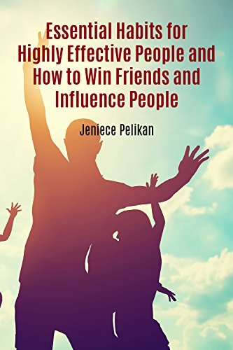 Essential Habits for Highly Effective People and How to Win Friends and Influence People Jeniece Pelikan