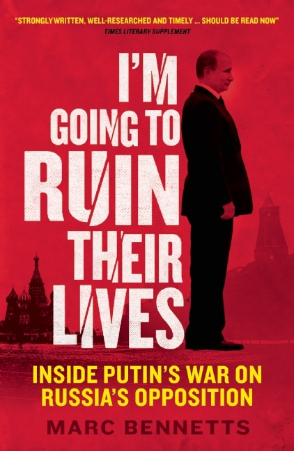 Im Going to Ruin Their Lives: Inside Putins War on Russias Opposition Marc Bennetts