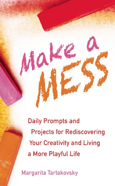 Make A Mess: Daily Prompts and Projects for Rediscovering Your Creativity and Living a More Playful Life Margarita  Tartakovsky