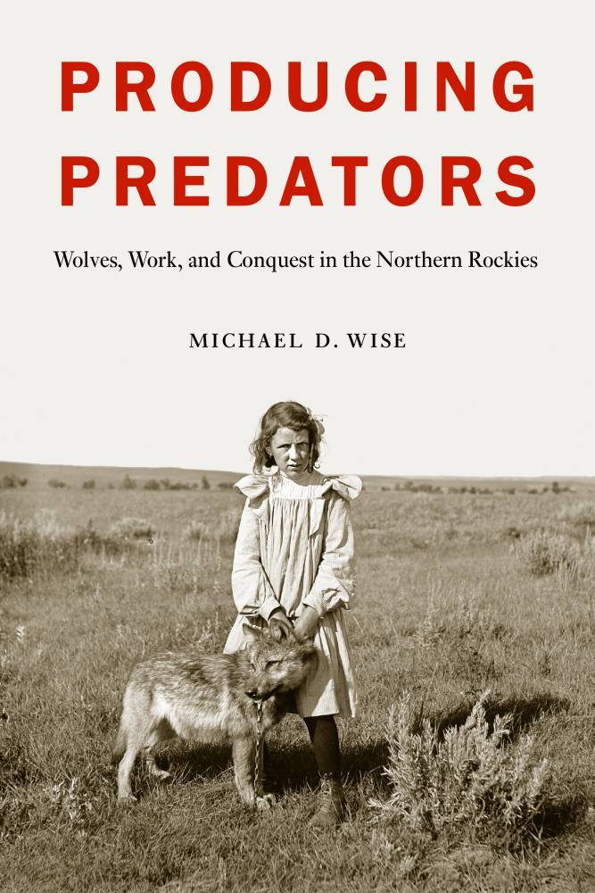 Producing Predators: Wolves, Work, and Conquest in the Northern Rockies Michael D. Wise