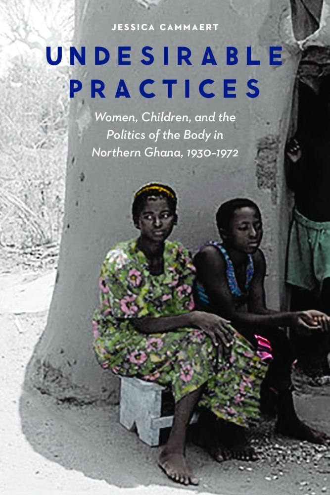 Undesirable Practices: Women, Children, and the Politics of the Body in Northern Ghana, 1930–1972 Jessica Cammaert