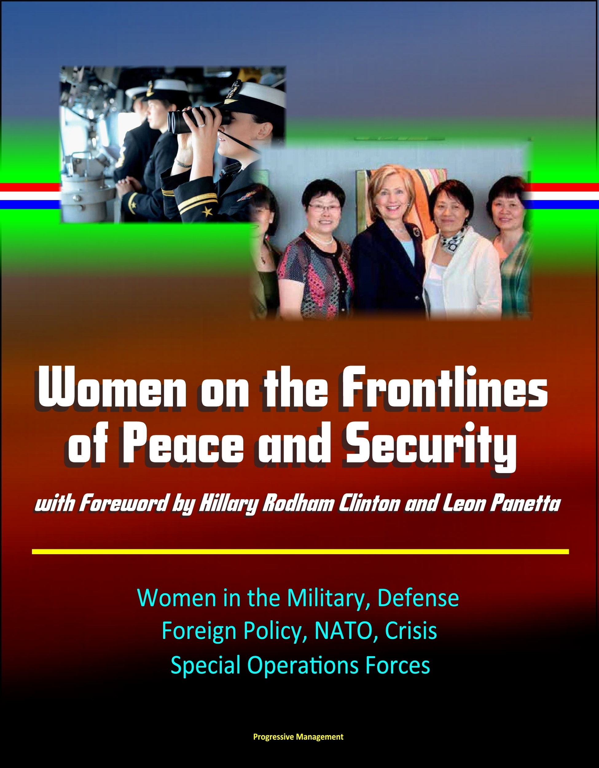 Women on the Frontlines of Peace and Security with Foreword  by  Hillary Rodham Clinton and Leon Panetta: Women in the Military, Defense, Foreign Policy, NATO, Crisis, Special Operations Forces by Progressive Management