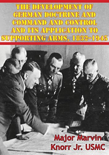 The Development Of German Doctrine And Command And Control And Its Application To Supporting Arms, 1832-1945  by  Major Marvin Knorr Jr. USMC