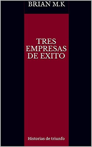 TRES EMPRESAS DE EXITO: Historias de triunfo Brian M.K