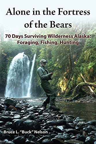 Alone in the Fortress of the Bears: 70 Days Surviving Wilderness Alaska: Foraging, Fishing, Hunting Bruce Nelson