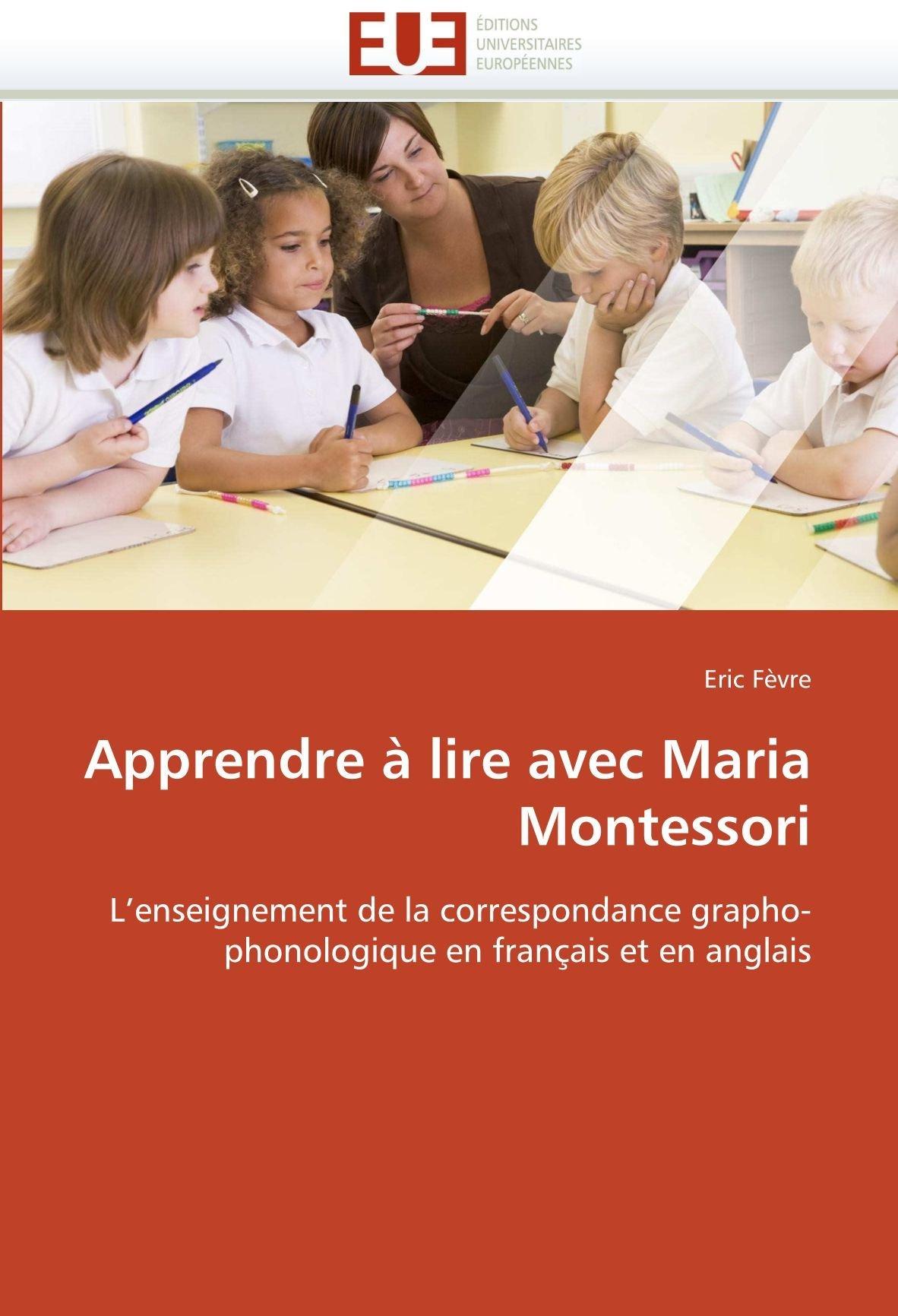 Apprendre à lire avec Maria Montessori: Lenseignement de la correspondance grapho-phonologique en français et en anglais Eric Fèvre