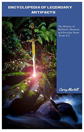 Encyclopedia of Legendary Artifacts: The History of Mythical, Mystical and Peculiar Items From A-Z Carey Martell