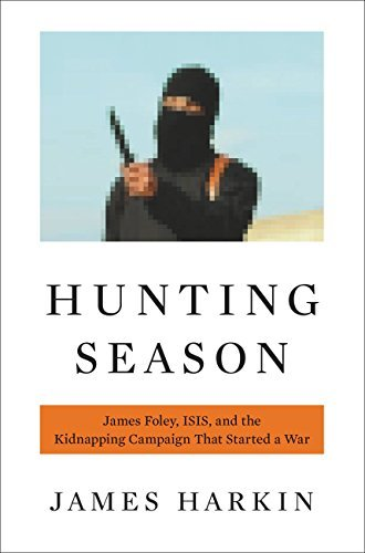 Hunting Season: James Foley, ISIS, and the Kidnapping Campaign that Started a War James Harkin