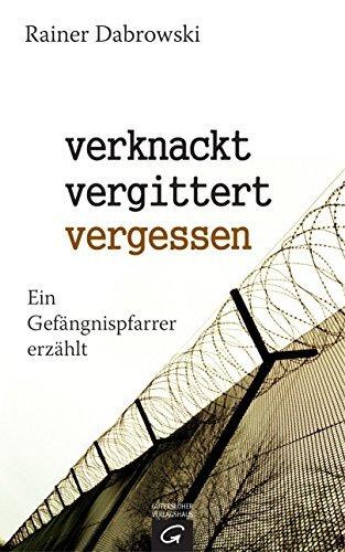verknackt-vergittert-vergessen: Ein Gefängnispfarrer erzählt Rainer Dabrowski
