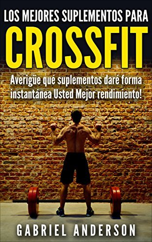 The Top Supplements for CrossFit: Find out which Supplements will Instantly Give You Better Performance!  by  Gabriel Anderson