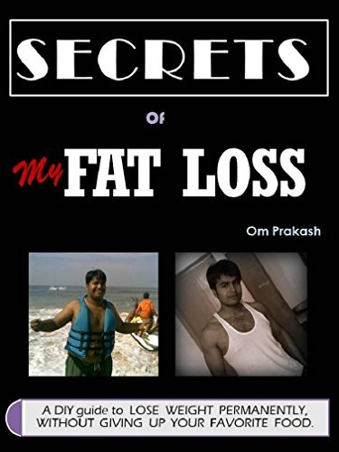 Secrets of My Fat Loss: A DIY guide to LOSE WEIGHT PERMANENTLY, WITHOUT GIVING UP your FAVORITE FOOD! Om Prakash