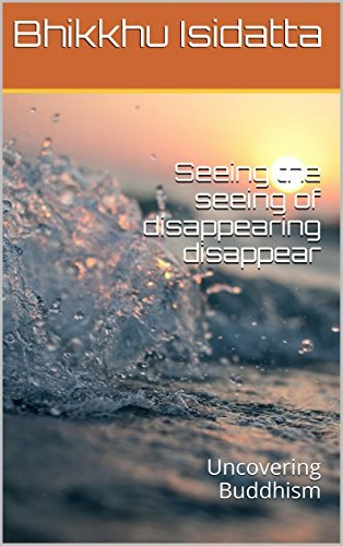 Seeing the seeing of disappearing disappear: Uncovering Buddhism  by  Bhikkhu Isidatta