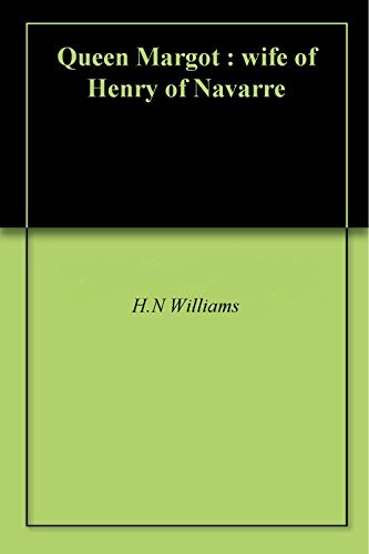 Queen Margot : wife of Henry of Navarre  by  H.N Williams