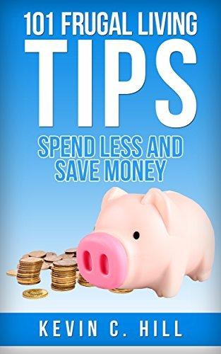 101 FRUGAL LIVING TIPS: SPEND LESS AND SAVE MORE Kevin C. Hill
