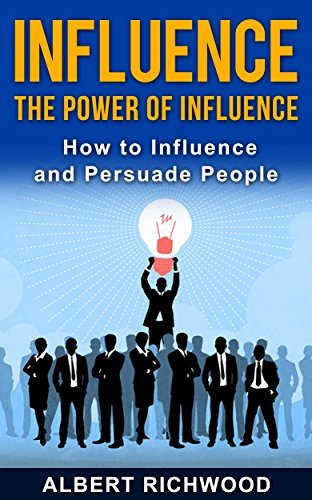 Influence: The Power of Influence: How to Influence and Persuade People  by  Albert Richwood