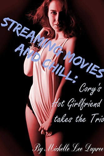 Streaming Movies and Chill: Corys Hot Girlfriend takes the Trio Michelle Lee Dupree