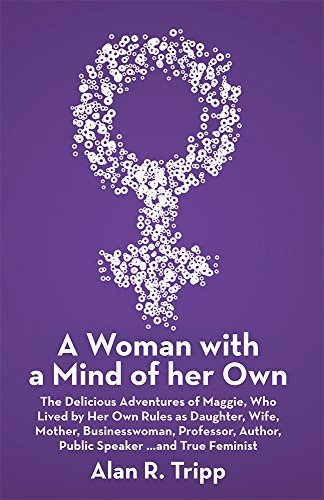 A Woman with a Mind of her Own: The Delicious Adventures of Maggie, Who Lived  by  Her Own Rules as Daughter, Wife, Mother, Businesswoman, Professor, Author, Public Speaker...and True Feminist by Alan R. Tripp