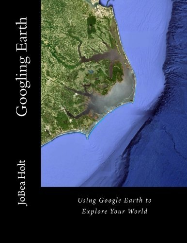 Googling Earth: Using Google Earth to Explore Your World  by  JoBea Holt