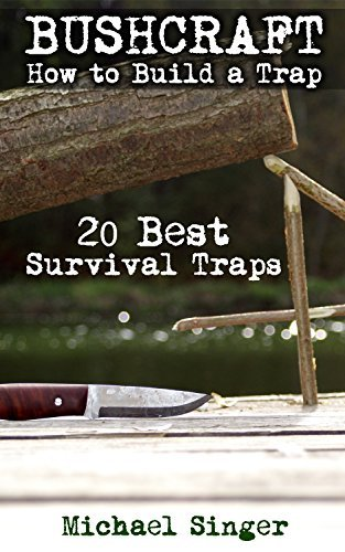 Bushcraft: How to Build a Trap. 20 Best Survival Traps: (Bushcraft, Bushcraft Survival, Bushcraft Basics, Bushcraft Shelter, Survival, Outdoor Skills, ... Survival, Survival Books, Bushcraft))  by  Micheal Singer