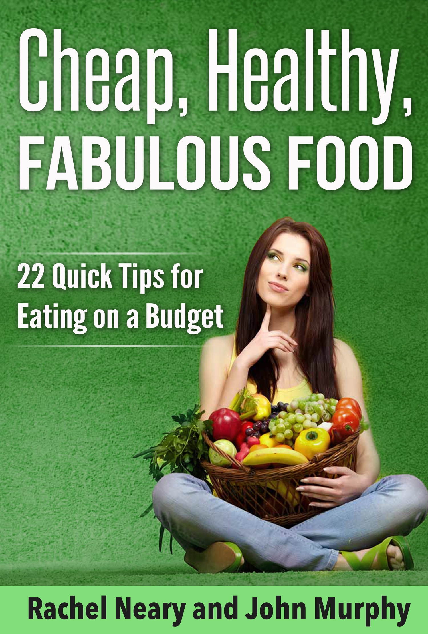 Cheap, Healthy, Fabulous Food: 22 Quick Tips for Eating on a Budget John Murphy