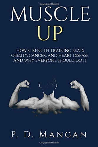 Muscle Up: How Strength Training Beats Obesity, Cancer, and Heart Disease, and Why Everyone Should Do It  by  P.D. Mangan