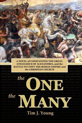 The One, the Many: A Novel of Constantine the Great, Athanasius of Alexandria, and the Battle to Unify the Roman Empire and the Christian Church Tim J Young