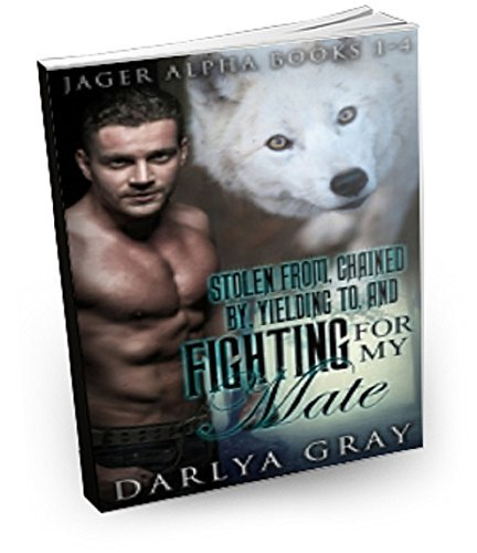 Stolen From, Chained By, Yielding To, and Fighting For My Mate: Werewolf Romance Series (Jager Alpha Book 1-4)  by  Darlya Gray